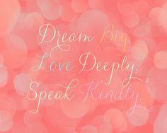 dream big. love deeply. speak kindly. ♥