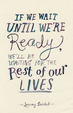 If we wait until we're ready, we'll be waiting for the rest of our lives.