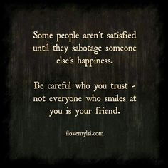 I can relate. Be careful who you trust.