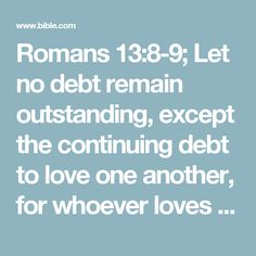 "Romans 13:8-9; Let no debt remain outstanding, except the continuing debt to love one another, for whoever loves others has fulfilled the law. The commandments, ""You shall not commit adultery,"" ""You shall not murder,"" ""You shall not steal,"" ""You shall not covet,""# Exodus 20:13-15,17; Deut. 5:17-19,21 and whatever other command there may be, are summed up in this one command: ""Love your neighbor as yourse..."