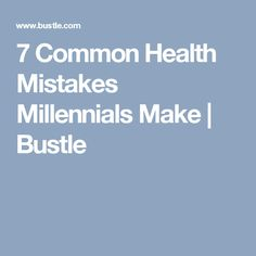 7 Common Health Mistakes Millennials Make | Bustle