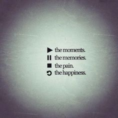 LOVE this.play the moments, pause the memories, stop the pain, rewind the happiness.