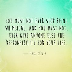 You must not ever stop being whimsical. And you must not, ever give anyone else the responsibility for your life. — Mary Oliver