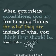 When you release expectations, you are free to enjoy things for what they are instead of what you think they should be.