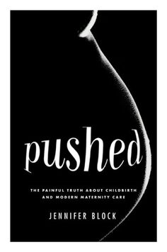 Pushed: The Painful Truth About Childbirth and Modern Maternity Care by Jennifer Block - Reviews, Discussion, Bookclubs, Lists