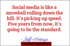 """ Social media is like a snowball rolling down the hill. It's picking up speed. Five years from now, It's going to be the standard. "" - Jeff Antaya ‪#‎RankMasters‬"