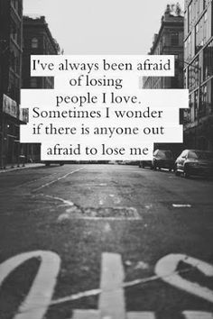 i've always been afraid of losing people i love. sometimes i wonder if there's anyone else afraid to lose me