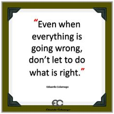 Even when everything is going wrong, don't let to do what is right.  Eduardo Colamego