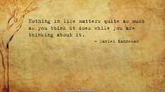Nothing in life matters quite as much as you think it does while you are thinking about it. ~Daniel Kahneman #Quotes