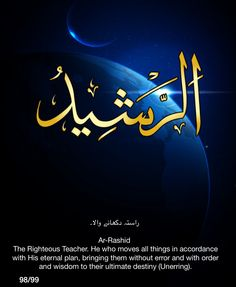 Ar-Rashid. The righteous Teacher.  He who moves all things in accordance with His eternal plan, bringing them without error and with order and wisdom to their ultimate destiny (Unerring).
