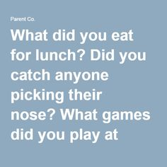 What did you eat for lunch? Did you catch anyone picking their nose? What games did you play at recess? What was the funniest thing that happened today? Did anyone do anything super nice for you? What was the nicest thing you did for someone else? Who made you smile today? Which one of your teachers would survive a zombie apocalypse? Why? What new fact did you learn today? Who brought the best food in their lunch today? What was it? What challenged you today? If school were a ride at the…