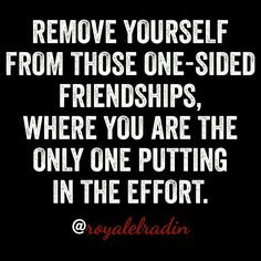 REMOVE YOURSELF FROM THOSE ONE-SIDED FRIENDSHIPS, WHERE YOU ARE THE ONLY ONE PUTTING IN THE EFFORT.