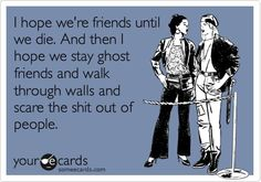 I hope were friends until we die. And then I hope we stay ghost friends and walk through walls and scare the shit out of people.