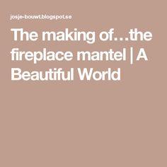 The making of…the fireplace mantel | A Beautiful World