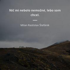 Nič mi nebolo nemožné, lebo som chcel. - Milan Rastislav Štefánik Positive Art, Love Is All, True Quotes, Motto, Dreaming Of You, Depression, Mindfulness, Celebrity, Positivity