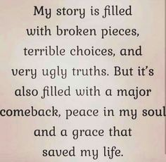 My story is filled with broken pieces, terrible choices, and verg uglg truths. But it's also filled with a major comeback, peace in my soul and a grace that saved mg life. Wisdom Quotes, True Quotes, Great Quotes, Quotes To Live By, Motivational Quotes, Inspirational Quotes, Peace Quotes, Budist Quotes, Praise God Quotes
