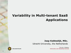 Variability in Multi-tenant SaaS Applications Jaap Kabbedijk, MSc. Utrecht University, the Netherlands