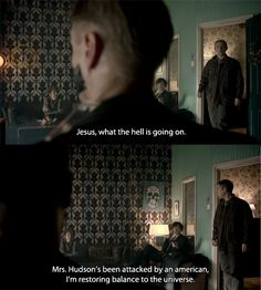John: Jesus, what the hell is going on. Sherlock: Mrs. Hudson's been attacked by an american. I'm restoring balance to the universe.