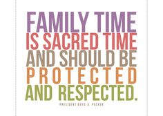 """""""Family time is sacred time and should be protected and respected."""" Boyd K. Packer"""