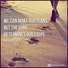"""""""In his heart a man plans his course, but the LORD determines his steps."""" Proverbs 16:9"""