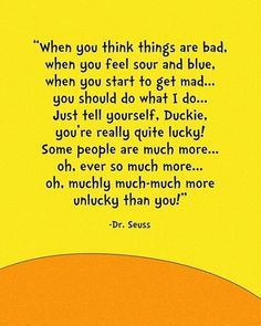 When you think things are bad,  when you feel sour and blue,  when you start to get mad…  you should do what I do…  Just tell yourself, Duckie,  you're really quite lucky!  Some people are much more…  oh, ever so much more…  oh, muchly much-much more  unlucky than you!  ~ Dr. Seuss