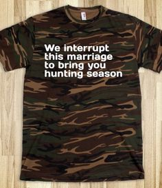 where was this shirt twenty years ago when my dad would go away on hunting trips and leave the three of us home lol