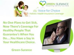 No one plans for illness, and no one really thinks it will happen that is until it does. That's why it's so important to have coverage before a life crisis strikes, Healthy people  Holistic Health Insurance ensures your right to No Deductible - No Copay alternative treatment coverage. Don't miss out!.  Log on to;  mygreensurance.com
