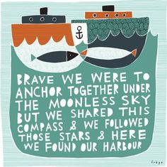 Brave we were to anchor together under the moonless sky but we shared this compass & we followed those stars & here we found our harbor. #words #art #print #boats #cute #love