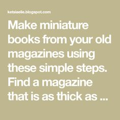 Make miniature books from your old magazines using these simple steps. Find a magazine that is as thick as a miniature book. Crafts For Seniors, Clay Food, Old Magazines, Book Folding, Tiny Treasures, Inspirational Books, Ag Dolls, Miniture Things, Little Books