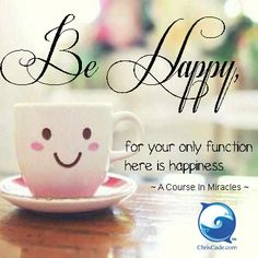 """From """"A Course In Miracles."""" Happiness & love are our purpose. So simple, yet we make it so complicated."""