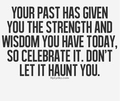 My past has given me the wisdom and strength I have today. Celebrate it don't let it haunt me