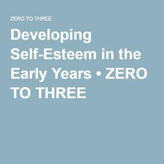 Developing Self-Esteem in the Early Years • ZERO TO THREE