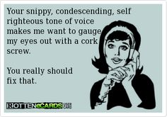 Your snippy, condescending, self righteous tone of voice  makes me want to gauge my eyes out with a cork screw.   You really should  fix that.