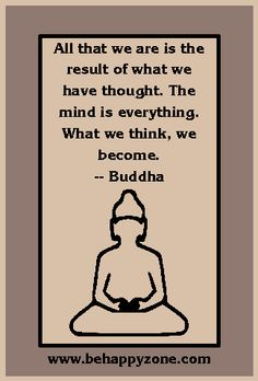 What we think we become. - Buddha. Zen quotes from http://www.behappyzone.com/zen-quotes.html