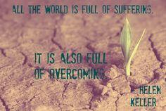 All the world is full of suffering. It is also full of overcoming. Helen Keller