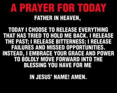 A Prayer for Today  Father in heaven, today I choose to release everything that has tried to hold me back.  I release the past; bitterness; failures & missed opportunities.  Instead, I embrace Your grace and power to boldly move forward into the the blessing You have for me.    In Jesus' name!  Amen