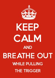 KEEP CALM AND BREATHE OUT WHILE PULLING THE TRIGGER
