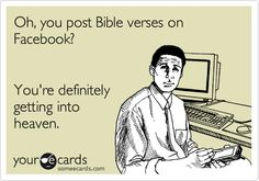 Oh, you post Bible verses on Facebook? You're definitely getting into heaven... Stfu  :)