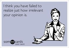I think you have failed to realize just how irrelevant your opinion is.