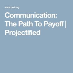 Communication: The Path To Payoff | Projectified