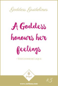 Goddess Guideline 3: A Goddess honours her feelings | Connecting to our feelings is an important part of living the Goddess lifestyle. When we allow ourselves to feel, we allow ourselves to be real and authentic, even if it isn't always comfortable. Remember, you are feeling that way for a reason so make sure you honour whatever comes up, good or bad, so that you can learn, grow and move on. | Click here for more: http://the-zource.zorluna.com/goddess-guidelines/