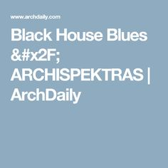 Black House Blues / ARCHISPEKTRAS | ArchDaily