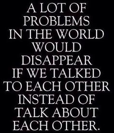 """""""A lot of the problems in the world would disappear if we talked to each other instead of talked about each other"""" quote"""