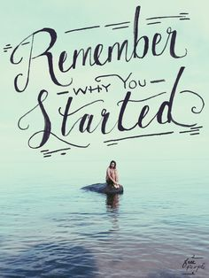 Remember why you started, and never give up.