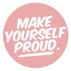 """Make yourself proud."""