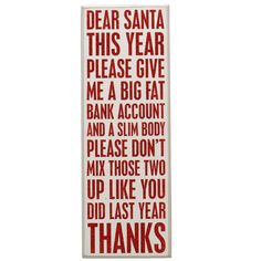 Dear Santa, this year please give me a big fat bank account and slim body. Please don't mix those two up like did last year. Thanks.