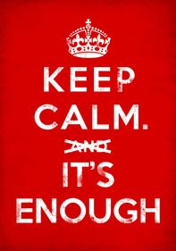 Keep calm. It's enough...SERIOUSLY, SO OVER THIS QUOTE