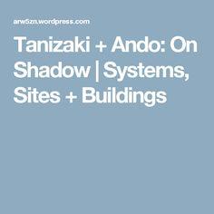 Tanizaki + Ando: On Shadow   Systems, Sites + Buildings