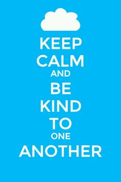Keep calm and be kind to one another. Very good advice!