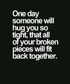ONE DAY SOMEONE IS GOING TO HUG YOU SO TIGHT THAT ALL OF YOUR BROKEN PIECES WILL STICK BACK TOGETHER AGAIN - Google Search